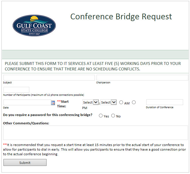 Concerence Bridge Request. Please submit this form to IT Services at least five (5) working days prior to your conference to ensure that there are no scheduling conflicts. Subject: textbox. Chairperson: textbox. Number of Participants(maximum of 12 phone connection possible). Date: date picker. Time: dropdown and AM or PM. Duration for Conference: textbox. Do you required a password for this conferencing bridge? Yes or No. Other Comments/Questions: textbox. It is recommended that you request a start time at least 15 minutes prior to the actual start of your conference to allow for participants to dial in early. This will allow you participants to ensure that they have a good connection prior to the actual conference beginning. Submit button