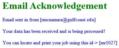 Email Acknowlegement: Email sent in from [email@my.gulfcoast.edu] Your data has been received and is being processed! You can locate and print your uob using this id-> [mr1027]