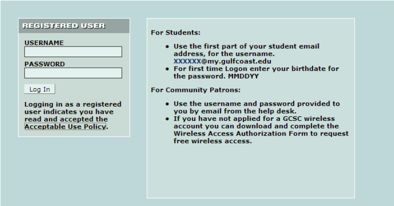 Registered User. Username: , Password: , Login button; Logging in as a registered user indicates you have read and accepted the Acceptable Use Policy. For Students: Use the first part of your student emil address, for the username xxxxxx@my.gulfcoast.edu; For first time Logon enter your birthdate for the password. MMDDYY. For Community Patrons: Use the username and password provided to you by email from the help desk; If you have not applied for a GCSC wireless account you can download and complete the Wireless Access Authorization Form to request free wireless access.